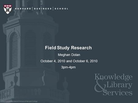 Copyright © President & Fellows of Harvard College Field Study Research Meghan Dolan October 4, 2010 and October 6, 2010 3pm-4pm.