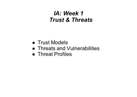 IA: Week 1 Trust & Threats Trust Models Threats and Vulnerabilities Threat Profiles.