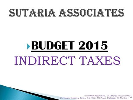  BUDGET 2015 INDIRECT TAXES © SUTARIA ASSOCIATES, CHARTERED ACCOUNTANTS 23, Satyam Shopping Centre, 2nd Floor, M.G Road, Ghatkopar (E), Mumbai - 77.