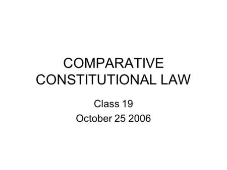 COMPARATIVE CONSTITUTIONAL LAW Class 19 October 25 2006.