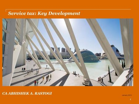 Service tax: Key Development 1 January 2013 CA ABHISHEK A. RASTOGI.