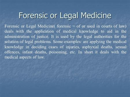 Forensic or Legal Medicine Forensic or Legal Medicine( forensic = of or used in courts of law) deals with the application of medical knowledge to aid in.
