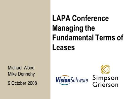 LAPA Conference Managing the Fundamental Terms of Leases Michael Wood Mike Dennehy 9 October 2008.