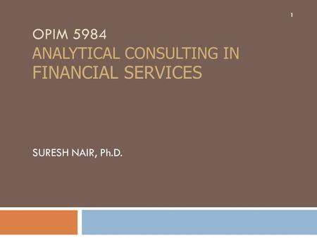 OPIM 5984 ANALYTICAL CONSULTING IN FINANCIAL SERVICES SURESH NAIR, Ph.D. 1.