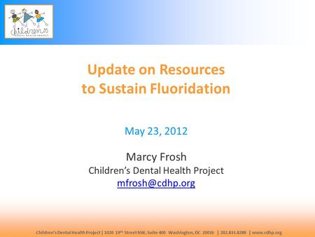 Children's Dental Health Project | 1020 19 th Street NW, Suite 400 Washington, DC 20036 | 202.833.8288 | www.cdhp.org Update on Resources to Sustain Fluoridation.