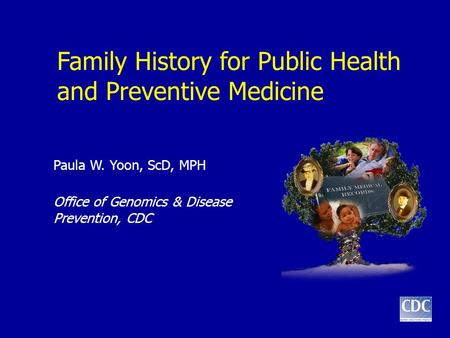Family History for Public Health and Preventive Medicine Paula W. Yoon, ScD, MPH Office of Genomics & Disease Prevention, CDC.