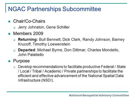 National Geospatial Advisory Committee NGAC Partnerships Subcommittee Chair/Co-Chairs  Jerry Johnston, Gene Schiller Members 2009  Returning: Bull Bennett,
