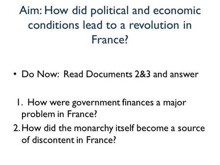 Aim: How did political and economic conditions lead to a revolution in France? Do Now: Read Documents 2&3 and answer 1. How were government finances a.