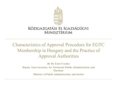 Characteristics of Approval Procedure for EGTC Membership in Hungary and the Practice of Approval Authorities By Dr. Ernő Csonka Deputy State Secretary.