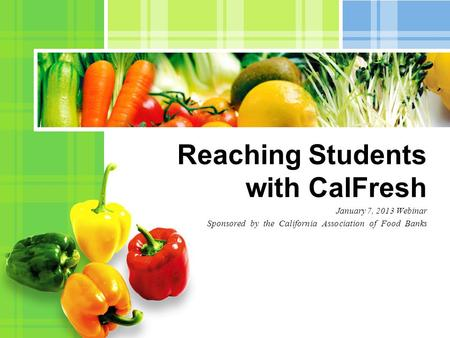 January 7, 2013 Webinar Sponsored by the California Association of Food Banks Reaching Students with CalFresh.