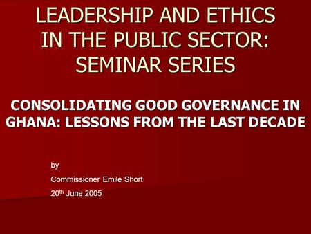 LEADERSHIP AND ETHICS IN THE PUBLIC SECTOR: SEMINAR SERIES CONSOLIDATING GOOD GOVERNANCE IN GHANA: LESSONS FROM THE LAST DECADE by Commissioner Emile Short.