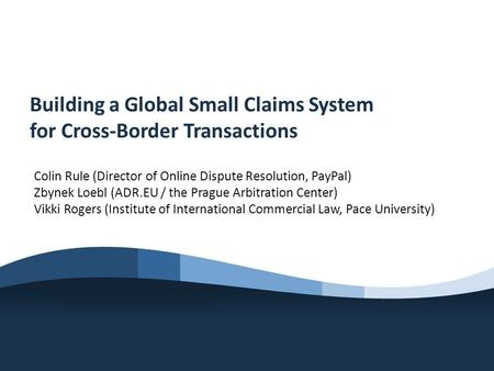 Building a Global Small Claims System for Cross-Border Transactions Colin Rule (Director of Online Dispute Resolution, PayPal) Zbynek Loebl (ADR.EU / the.