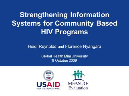 Strengthening Information Systems for Community Based HIV Programs Heidi Reynolds and Florence Nyangara Global Health Mini University 9 October 2009.