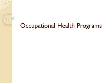 Occupational Health Programs. Occupational Health Definition WHO/ILO defines occupational health as: ◦ the promotion and maintenance of the highest degree.