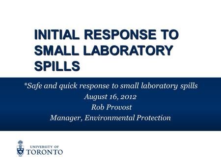 INITIAL RESPONSE TO SMALL LABORATORY SPILLS *Safe and quick response to small laboratory spills August 16, 2012 Rob Provost Manager, Environmental Protection.