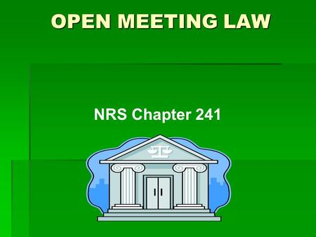 NRS Chapter 241 OPEN MEETING LAW. Legislative Intent  All public bodies exist to aid in the conduct of the people's business.  Deliberations must be.
