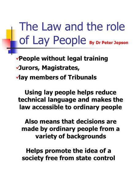 The Law and the role of Lay People By Dr Peter Jepson People without legal training Jurors, Magistrates, lay members of Tribunals Using lay people helps.