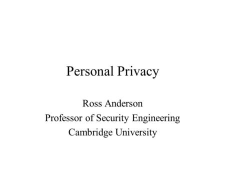 Personal Privacy Ross Anderson Professor of Security Engineering Cambridge University.