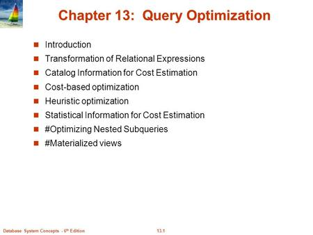 13.1Database System Concepts - 6 th Edition Chapter 13: Query Optimization Introduction Transformation of Relational Expressions Catalog Information for.
