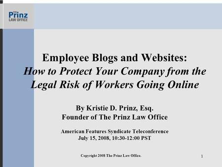 Copyright 2008 The Prinz Law Office. 1 Employee Blogs and Websites: How to Protect Your Company from the Legal Risk of Workers Going Online By Kristie.