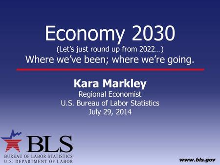 Economy 2030 (Let's just round up from 2022…) Where we've been; where we're going. Kara Markley Regional Economist U.S. Bureau of Labor Statistics July.