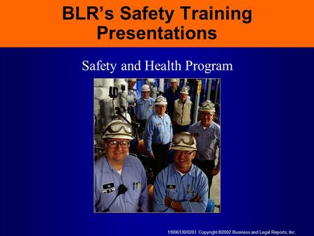 11006130/0203 Copyright ©2002 Business and Legal Reports, Inc. BLR's Safety Training Presentations Safety and Health Program.