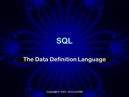 Copyright © 2003 - 2012 Curt Hill SQL The Data Definition Language.