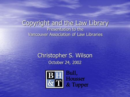 Copyright and the Law Library Presentation to the Vancouver Association of Law Libraries Christopher S. Wilson October 24, 2002 Bull, Housser & Tupper.