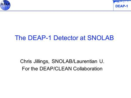 The DEAP-1 Detector at SNOLAB Chris Jillings, SNOLAB/Laurentian U. For the DEAP/CLEAN Collaboration.
