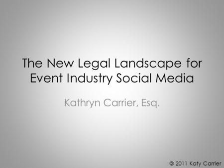 The New Legal Landscape for Event Industry Social Media Kathryn Carrier, Esq. © 2011 Katy Carrier.