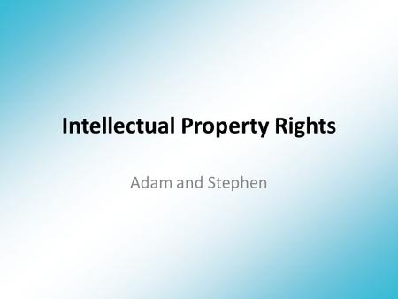 Intellectual Property Rights Adam and Stephen. What are Intellectual Property Rights? Protect ideas, inventions, designs, names & images. Grants ownership.