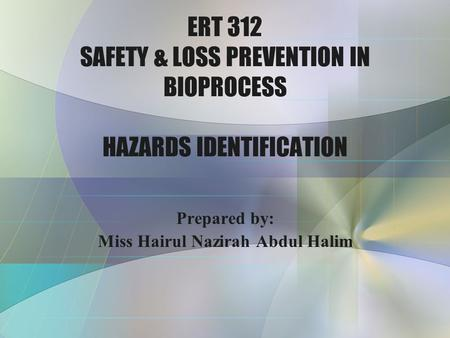 ERT 312 SAFETY & LOSS PREVENTION IN BIOPROCESS HAZARDS IDENTIFICATION Prepared by: Miss Hairul Nazirah Abdul Halim.