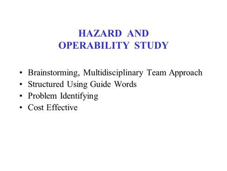 HAZARD AND OPERABILITY STUDY Brainstorming, Multidisciplinary Team Approach Structured Using Guide Words Problem Identifying Cost Effective.