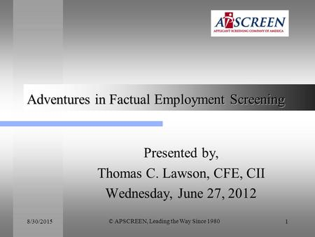 8/30/2015 © APSCREEN, Leading the Way Since 1980 1 Adventures in Factual Employment Screening Presented by, Thomas C. Lawson, CFE, CII Wednesday, June.