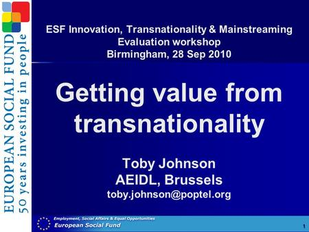 ESF Innovation, Transnationality & Mainstreaming Evaluation workshop Birmingham, 28 Sep 2010 Getting value from transnationality Toby Johnson AEIDL, Brussels.