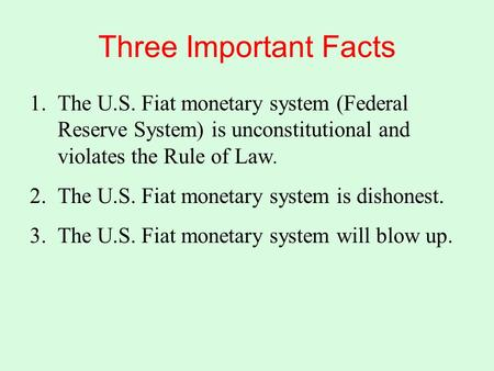 Three Important Facts 1.The U.S. Fiat monetary system (Federal Reserve System) is unconstitutional and violates the Rule of Law. 2.The U.S. Fiat monetary.