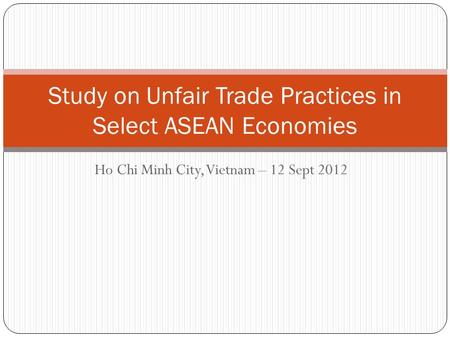 Ho Chi Minh City, Vietnam – 12 Sept 2012 Study on Unfair Trade Practices in Select ASEAN Economies.