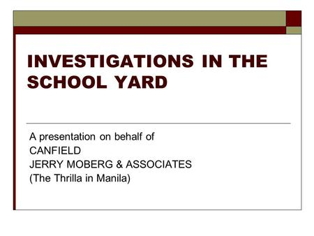 INVESTIGATIONS IN THE SCHOOL YARD A presentation on behalf of CANFIELD JERRY MOBERG & ASSOCIATES (The Thrilla in Manila)