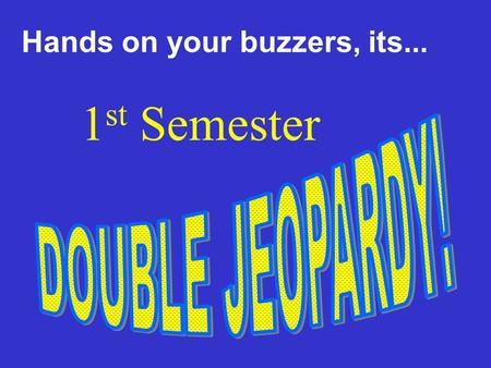 Hands on your buzzers, its... 1 st Semester 1000 400 600 200200 600 400 600600 400 200 400 1000100010001000 600 400 200 800800800800800 Federalism 2.