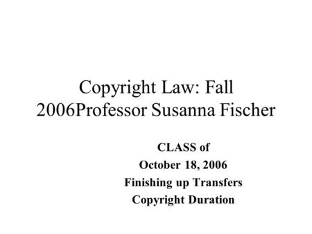 Copyright Law: Fall 2006Professor Susanna Fischer CLASS of October 18, 2006 Finishing up Transfers Copyright Duration.