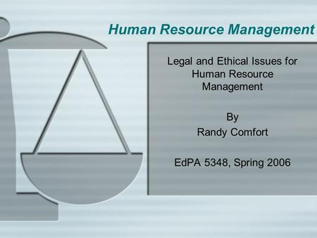 Human Resource Management Legal and Ethical Issues for Human Resource Management By Randy Comfort EdPA 5348, Spring 2006.
