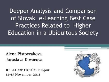 Deeper Analysis and Comparison of Slovak e-Learning Best Case Practices Related to Higher Education in a Ubiquitous Society Alena Pistovcakova Jaroslava.
