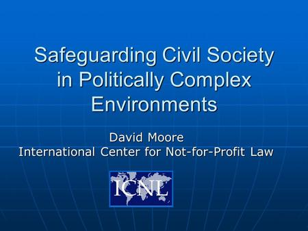 Safeguarding Civil Society in Politically Complex Environments David Moore International Center for Not-for-Profit Law.