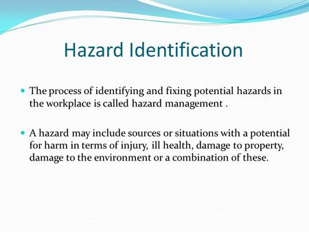 Hazard Identification The process of identifying and fixing potential hazards in the workplace is called hazard management. A hazard may include sources.