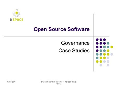 March 2006DSpace Federation Governance Advisory Board Meeting Open Source Software Governance Case Studies.