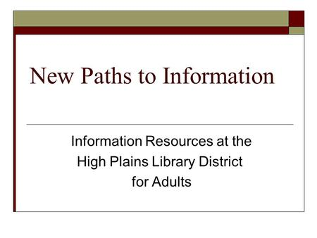 New Paths to Information Information Resources at the High Plains Library District for Adults.