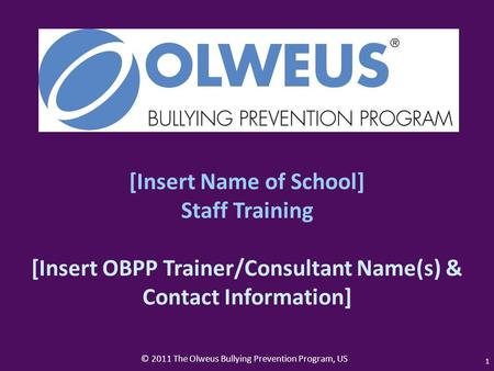 © 2011 The Olweus Bullying Prevention Program, US 1 [Insert Name of School] Staff Training [Insert OBPP Trainer/Consultant Name(s) & Contact Information]