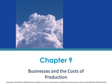 Chapter 9 Businesses and the Costs of Production Copyright © 2015 McGraw-Hill Education. All rights reserved. No reproduction or distribution without the.