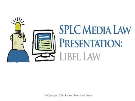 © Copyright 2006 Student Press Law Center. Libel Law for High School Student Journalists An introduction to libel law for high school student journalists.