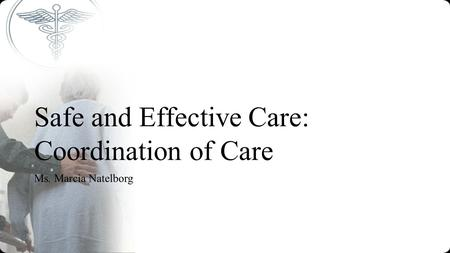 Safe and Effective Care: Coordination of Care Ms. Marcia Natelborg.